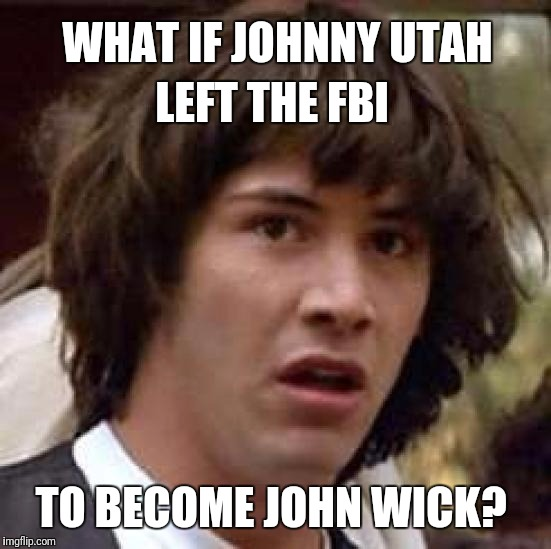 Conspiracy Keanu Meme | WHAT IF JOHNNY UTAH TO BECOME JOHN WICK? LEFT THE FBI | image tagged in memes,conspiracy keanu | made w/ Imgflip meme maker
