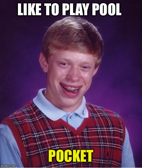 Bad Luck Brian Meme | LIKE TO PLAY POOL POCKET | image tagged in memes,bad luck brian | made w/ Imgflip meme maker