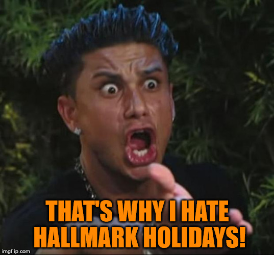 Pauly | THAT'S WHY I HATE HALLMARK HOLIDAYS! | image tagged in pauly | made w/ Imgflip meme maker