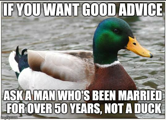 Actual Advice Mallard Meme | IF YOU WANT GOOD ADVICE ASK A MAN WHO'S BEEN MARRIED FOR OVER 50 YEARS, NOT A DUCK | image tagged in memes,actual advice mallard | made w/ Imgflip meme maker