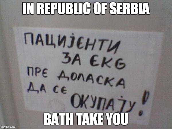 IN REPUBLIC OF SERBIA | IN REPUBLIC OF SERBIA BATH TAKE YOU | image tagged in republic,serbia,bath,take,you | made w/ Imgflip meme maker