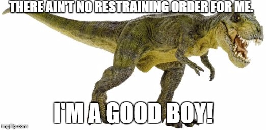 RexClaw's genius  | THERE AIN'T NO RESTRAINING ORDER FOR ME. I'M A GOOD BOY! | image tagged in rexclaw's genius | made w/ Imgflip meme maker