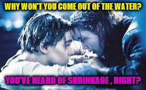 Why jack really didn't save himself | WHY WON'T YOU COME OUT OF THE WATER? YOU'VE HEARD OF SHRINKAGE , RIGHT? | image tagged in memes,titanic | made w/ Imgflip meme maker