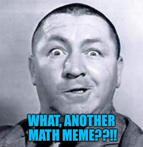 WHAT, ANOTHER MATH MEME??!! | made w/ Imgflip meme maker