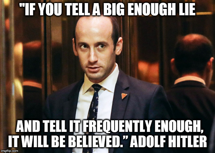 "stephen miller |  ""IF YOU TELL A BIG ENOUGH LIE; AND TELL IT FREQUENTLY ENOUGH, IT WILL BE BELIEVED."" ADOLF HITLER 