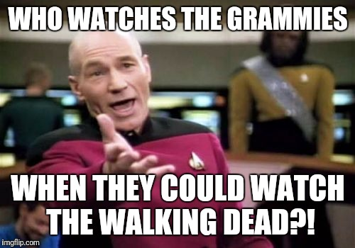 Picard Wtf Meme | WHO WATCHES THE GRAMMIES WHEN THEY COULD WATCH THE WALKING DEAD?! | image tagged in memes,picard wtf | made w/ Imgflip meme maker