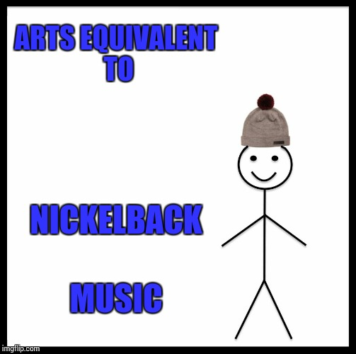 Be Like Bill Meme | ARTS EQUIVALENT TO NICKELBACK MUSIC | image tagged in memes,be like bill | made w/ Imgflip meme maker
