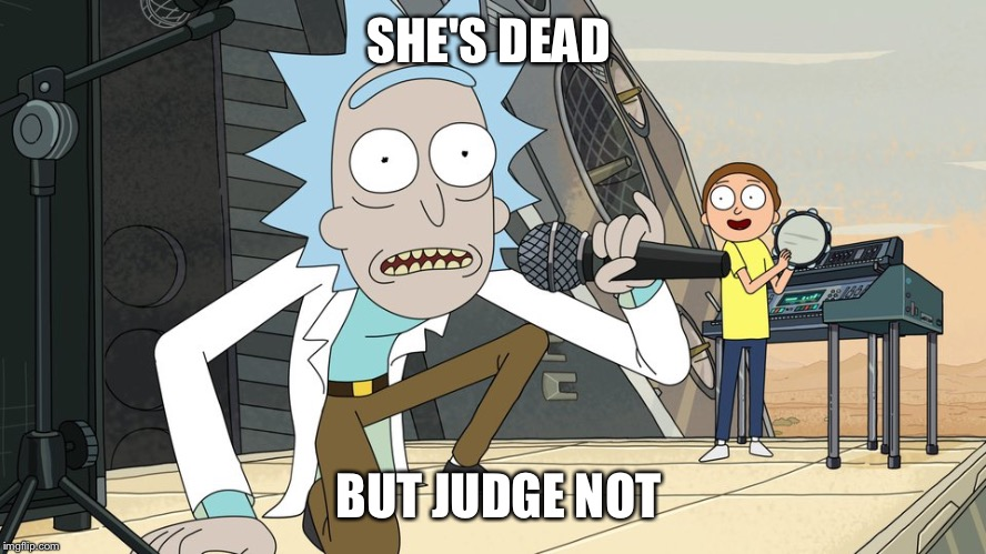 Schwifty opan | SHE'S DEAD BUT JUDGE NOT | image tagged in schwifty opan | made w/ Imgflip meme maker