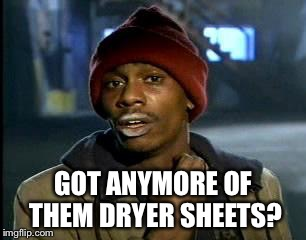 Y'all Got Any More Of That Meme | GOT ANYMORE OF THEM DRYER SHEETS? | image tagged in memes,yall got any more of | made w/ Imgflip meme maker