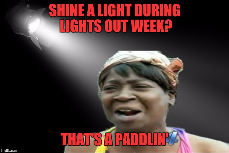 SHINE A LIGHT DURING LIGHTS OUT WEEK? THAT'S A PADDLIN' | made w/ Imgflip meme maker