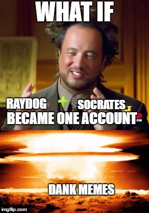 Raydog and Socrates as 1 account | RAYDOG SOCRATES BECAME ONE ACCOUNT WHAT IF DANK MEMES | image tagged in memes,socrates,raydog | made w/ Imgflip meme maker