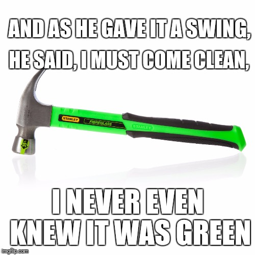 AND AS HE GAVE IT A SWING, I NEVER EVEN KNEW IT WAS GREEN HE SAID, I MUST COME CLEAN, | made w/ Imgflip meme maker