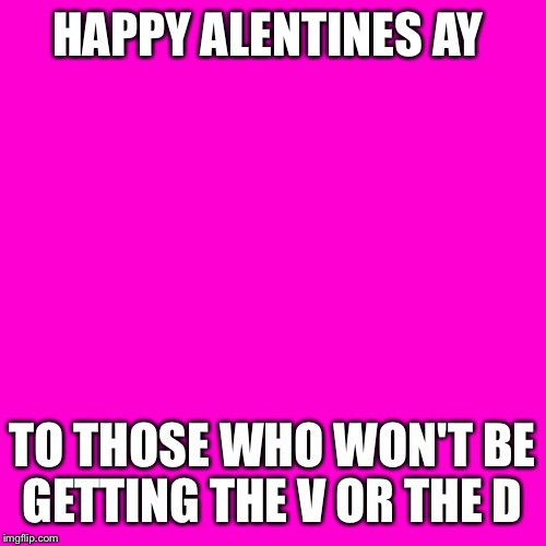 Blank Hot Pink Background | HAPPY ALENTINES AY TO THOSE WHO WON'T BE GETTING THE V OR THE D | image tagged in blank hot pink background | made w/ Imgflip meme maker