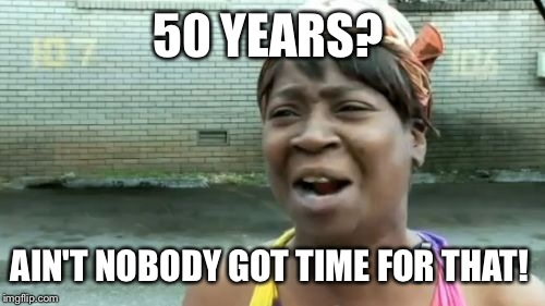 Aint Nobody Got Time For That Meme | 50 YEARS? AIN'T NOBODY GOT TIME FOR THAT! | image tagged in memes,aint nobody got time for that | made w/ Imgflip meme maker