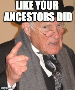 Back In My Day Meme | LIKE YOUR ANCESTORS DID | image tagged in memes,back in my day | made w/ Imgflip meme maker