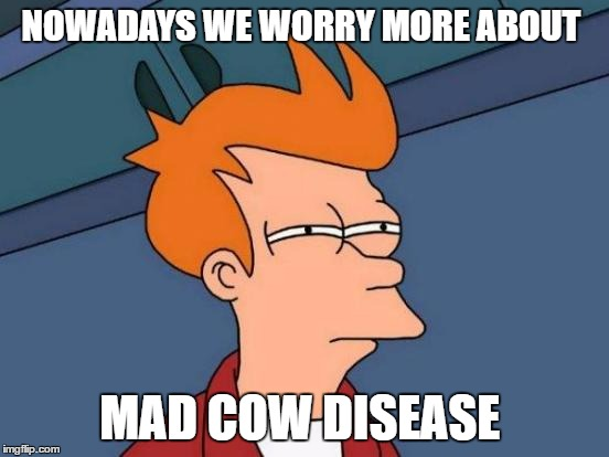 Futurama Fry Meme | NOWADAYS WE WORRY MORE ABOUT MAD COW DISEASE | image tagged in memes,futurama fry | made w/ Imgflip meme maker