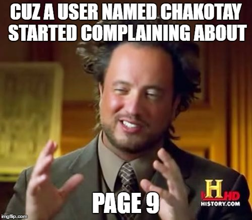 Ancient Aliens Meme | CUZ A USER NAMED CHAKOTAY STARTED COMPLAINING ABOUT PAGE 9 | image tagged in memes,ancient aliens | made w/ Imgflip meme maker