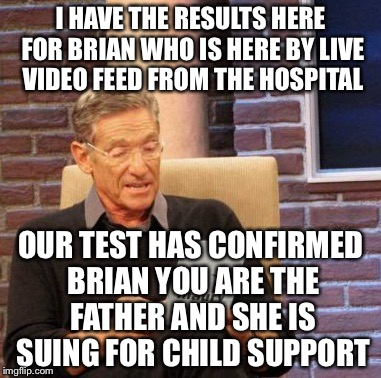 Maury Lie Detector Meme | I HAVE THE RESULTS HERE FOR BRIAN WHO IS HERE BY LIVE VIDEO FEED FROM THE HOSPITAL OUR TEST HAS CONFIRMED BRIAN YOU ARE THE FATHER AND SHE I | image tagged in memes,maury lie detector | made w/ Imgflip meme maker