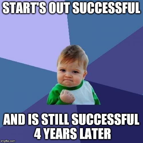 Success Kid Meme | START'S OUT SUCCESSFUL AND IS STILL SUCCESSFUL 4 YEARS LATER | image tagged in memes,success kid | made w/ Imgflip meme maker
