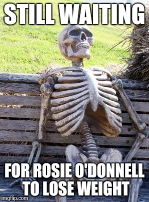 Waiting Skeleton Meme | STILL WAITING FOR ROSIE O'DONNELL TO LOSE WEIGHT | image tagged in memes,waiting skeleton | made w/ Imgflip meme maker