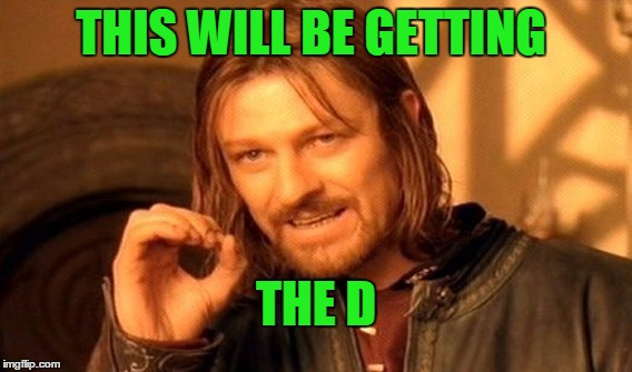 One Does Not Simply Meme | THIS WILL BE GETTING THE D | image tagged in memes,one does not simply | made w/ Imgflip meme maker
