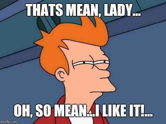 Futurama Fry Meme | THATS MEAN, LADY... OH, SO MEAN...I LIKE IT!... | image tagged in memes,futurama fry | made w/ Imgflip meme maker
