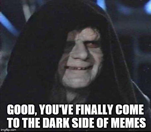 GOOD, YOU'VE FINALLY COME TO THE DARK SIDE OF MEMES | made w/ Imgflip meme maker