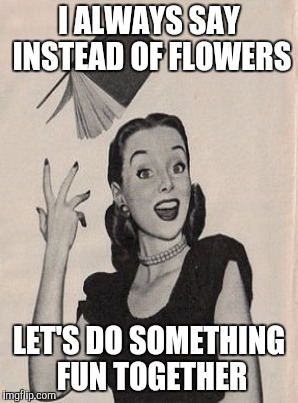 I ALWAYS SAY INSTEAD OF FLOWERS LET'S DO SOMETHING FUN TOGETHER | made w/ Imgflip meme maker