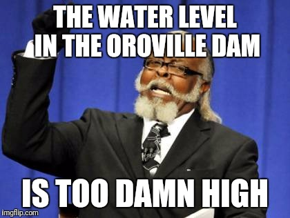 Too Damn High Meme | THE WATER LEVEL IN THE OROVILLE DAM IS TOO DAMN HIGH | image tagged in memes,too damn high | made w/ Imgflip meme maker