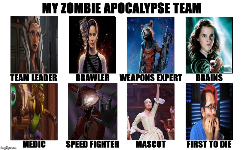 Nuff said | image tagged in my zombie apocalypse team v2 memes | made w/ Imgflip meme maker