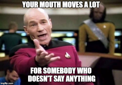 Talkers | YOUR MOUTH MOVES A LOT FOR SOMEBODY WHO DOESN'T SAY ANYTHING | image tagged in memes,picard wtf | made w/ Imgflip meme maker