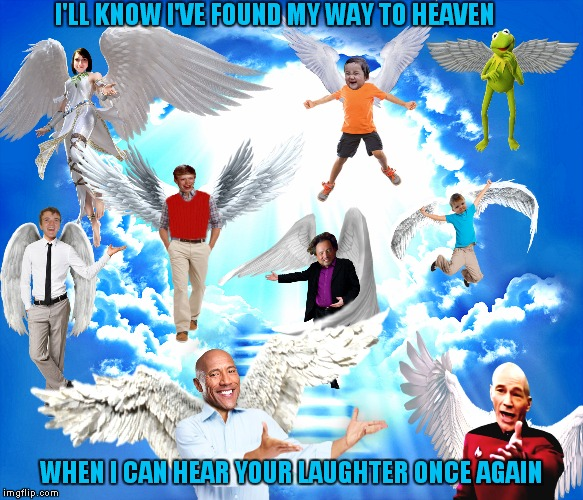 I just lost somebody very special to me, so I made this with her favorite meme characters because she was always my biggest fan. |  I'LL KNOW I'VE FOUND MY WAY TO HEAVEN; WHEN I CAN HEAR YOUR LAUGHTER ONCE AGAIN | image tagged in memeway to heaven,memestrocity,tribute,missing you | made w/ Imgflip meme maker