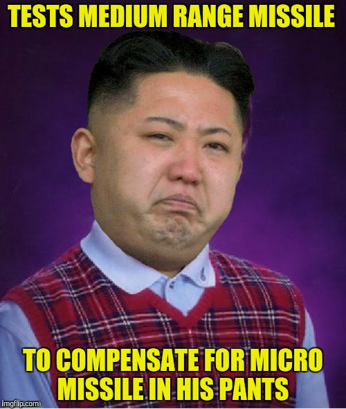 Where's Dennis Rodman when you need him?  | TESTS MEDIUM RANGE MISSILE TO COMPENSATE FOR MICRO MISSILE IN HIS PANTS | image tagged in kim jong un,medium range missile,bad luck brian | made w/ Imgflip meme maker