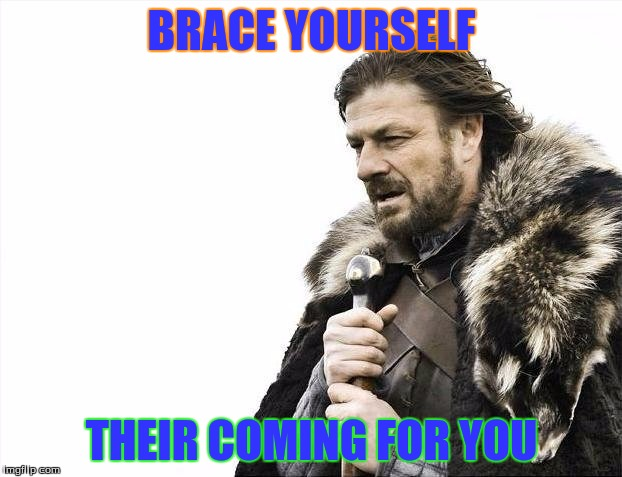 Brace Yourselves X is Coming Meme | BRACE YOURSELF THEIR COMING FOR YOU | image tagged in memes,brace yourselves x is coming | made w/ Imgflip meme maker