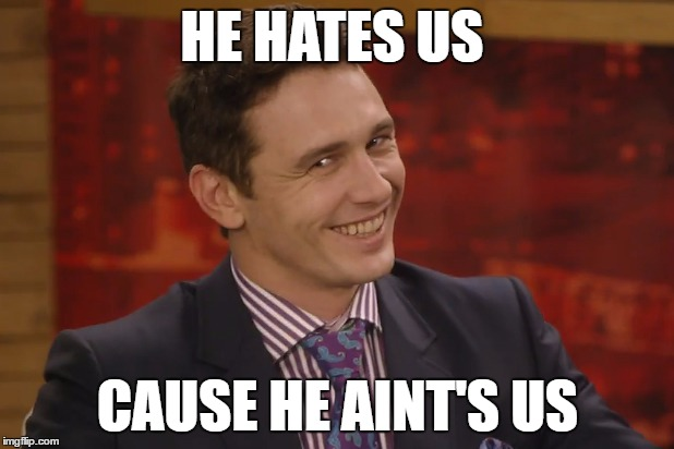 HE HATES US CAUSE HE AINT'S US | made w/ Imgflip meme maker