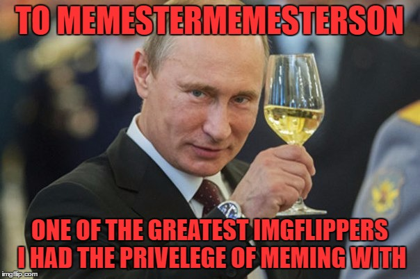 Putin Cheers | TO MEMESTERMEMESTERSON ONE OF THE GREATEST IMGFLIPPERS I HAD THE PRIVELEGE OF MEMING WITH | image tagged in putin cheers | made w/ Imgflip meme maker