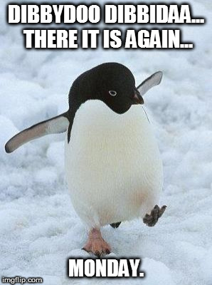 penguin | DIBBYDOO DIBBIDAA... THERE IT IS AGAIN... MONDAY. | image tagged in penguin | made w/ Imgflip meme maker