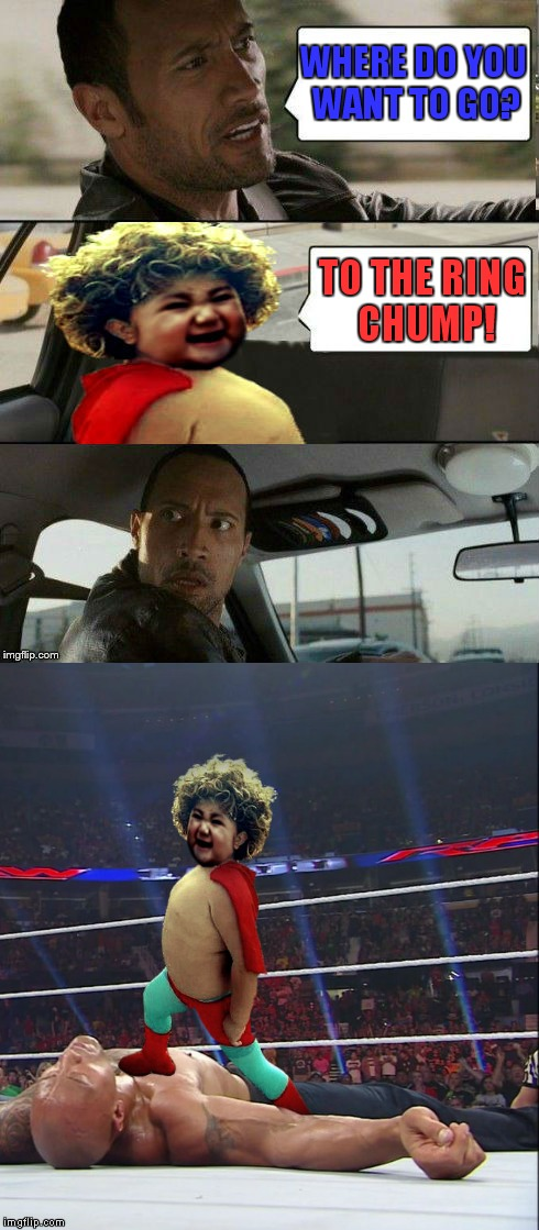 I give you Evil Nacho Toddler Libre! | WHERE DO YOU WANT TO GO? TO THE RING CHUMP! | image tagged in evil nacho toddler libre,evil toddler,the rock driving,memestrocity | made w/ Imgflip meme maker