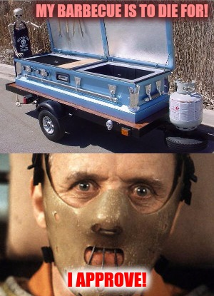 I love to grill | MY BARBECUE IS TO DIE FOR! I APPROVE! | image tagged in barbecue,redneck,hannibal lecter,cannibal | made w/ Imgflip meme maker