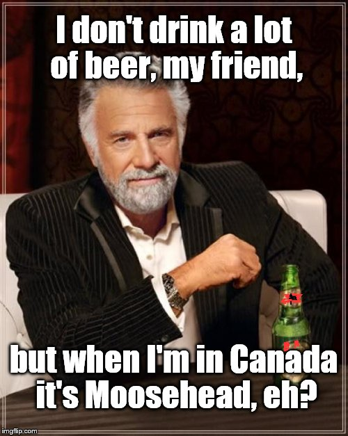 The Most Interesting Man In The World Meme | I don't drink a lot of beer, my friend, but when I'm in Canada it's Moosehead, eh? | image tagged in memes,the most interesting man in the world | made w/ Imgflip meme maker
