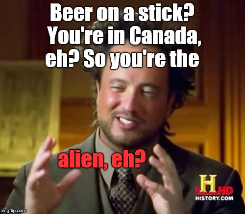 Ancient Aliens Meme | Beer on a stick? You're in Canada, eh? So you're the alien, eh? | image tagged in memes,ancient aliens | made w/ Imgflip meme maker