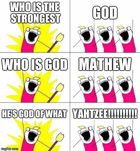 What Do We Want 3 Meme | WHO IS THE STRONGEST GOD WHO IS GOD MATHEW HE'S GOD OF WHAT YAHTZEE!!!!!!!!!! | image tagged in memes,what do we want 3 | made w/ Imgflip meme maker