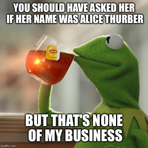 But Thats None Of My Business Meme | YOU SHOULD HAVE ASKED HER IF HER NAME WAS ALICE THURBER BUT THAT'S NONE OF MY BUSINESS | image tagged in memes,but thats none of my business,kermit the frog | made w/ Imgflip meme maker
