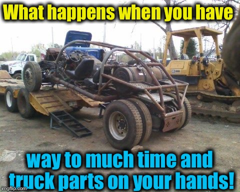 What happens when you have way to much time and truck parts on your hands! | made w/ Imgflip meme maker