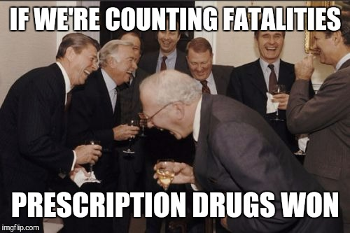 Laughing Men In Suits Meme | IF WE'RE COUNTING FATALITIES PRESCRIPTION DRUGS WON | image tagged in memes,laughing men in suits | made w/ Imgflip meme maker