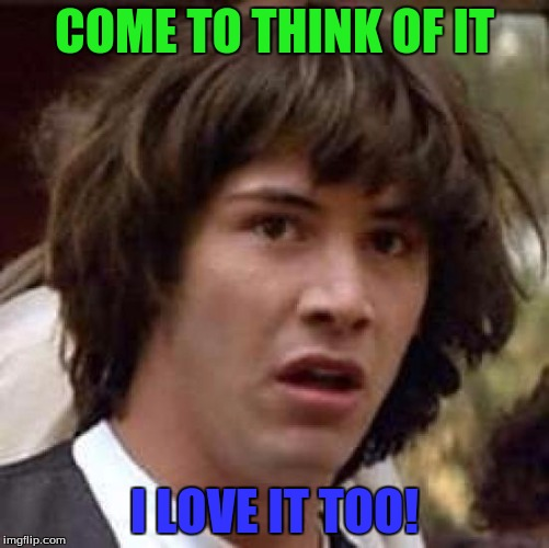 Conspiracy Keanu Meme | COME TO THINK OF IT I LOVE IT TOO! | image tagged in memes,conspiracy keanu | made w/ Imgflip meme maker