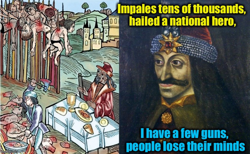 Evil doesn't need a gun to do evil, but evil doesn't like armed resistance! Where do you stand? | Impales tens of thousands, hailed a national hero, I have a few guns, people lose their minds | image tagged in vlad the impaler,memes,evilmandoevil,funny | made w/ Imgflip meme maker