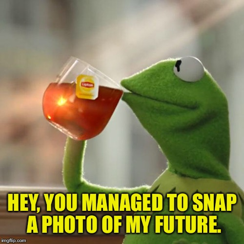 But That's None Of My Business Meme | HEY, YOU MANAGED TO SNAP A PHOTO OF MY FUTURE. | image tagged in memes,but thats none of my business,kermit the frog | made w/ Imgflip meme maker