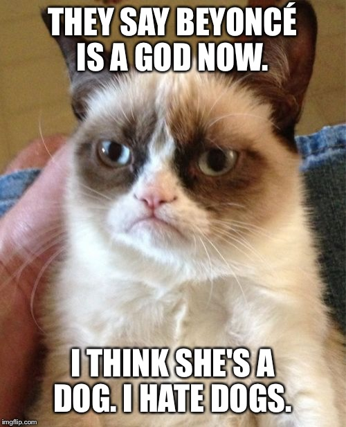 They have compared her to Christ.  | THEY SAY BEYONCÉ IS A GOD NOW. I THINK SHE'S A DOG. I HATE DOGS. | image tagged in memes,grumpy cat,beyonce | made w/ Imgflip meme maker