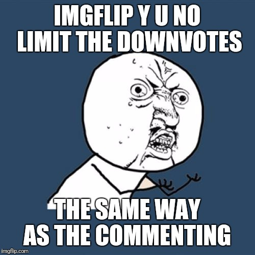 Looking for peoples thoughts on this  | IMGFLIP Y U NO LIMIT THE DOWNVOTES THE SAME WAY AS THE COMMENTING | image tagged in memes,y u no,downvote,it's raining downvotes | made w/ Imgflip meme maker